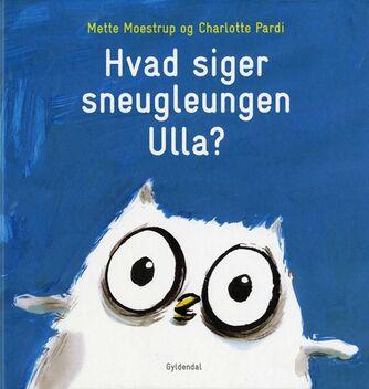 Mette Moestrup: Hvad siger sneugleungen Ulla?