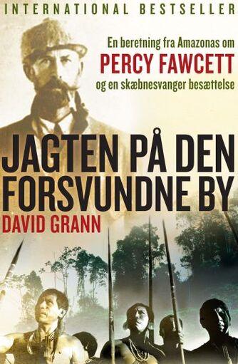 David Grann: Jagten på den forsvundne by : en beretning fra Amazonas om Percy Fawcett og en skæbnesvanger besættelse