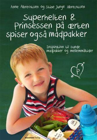 Anne Albrechtsen, Stine Junge Albrechtsen: Superhelten & prinsessen på ærten spiser også madpakker : inspiration til sunde madpakker og mellemmåltider