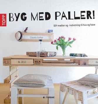Claudia Guther: Byg med paller! : DIY-møbler og -indretning til hus og have