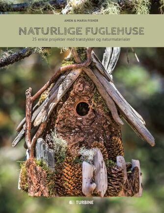 Amen Fisher, Maria Fisher: Naturlige fuglehuse : 25 enkle projekter med træstykker og naturmaterialer